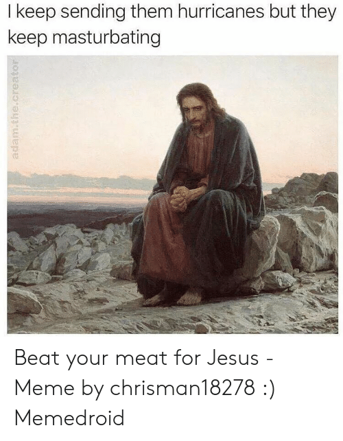 Offensive Jesus Memes: I keep sending them hurricanes but they  keep masturbating  adam.the.creator Beat your meat for Jesus - Meme by chrisman18278 :) Memedroid