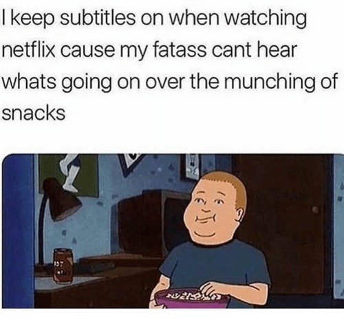 Netflix, Whats, and Snacks: I keep subtitles on when watching  netflix cause my fatass cant hear  whats going on over the munching of  snacks  57