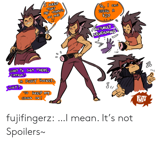 nevermind: I KEEP  THAT  MF THANG  e ME  BRSAK A  $20  ACTUALLY  NEVERMIND  esutk  UHAT YA GOT TUERE,  CATRA?  A PussY PockeT. A  WHY?  TO KEEP MY fujifingerz:  …I mean. It's not Spoilers~