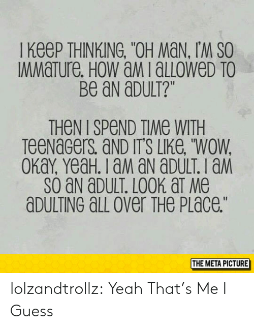 """Tumblr, Wow, and Yeah: I KeeP THINKING, """"OH MaN, IM SO  MMaTure. HoW aMialLoWeD TO  Be aN aDULT?""""  THeN I SPeND TIMe WITH  TeeNaGers aND IT'S LIKe, """"WOW  SO aN aDULT. LOOK aT Me  aDULTING aLL over THe PLace.""""  THE META PICTURE lolzandtrollz:  Yeah That's Me I Guess"""