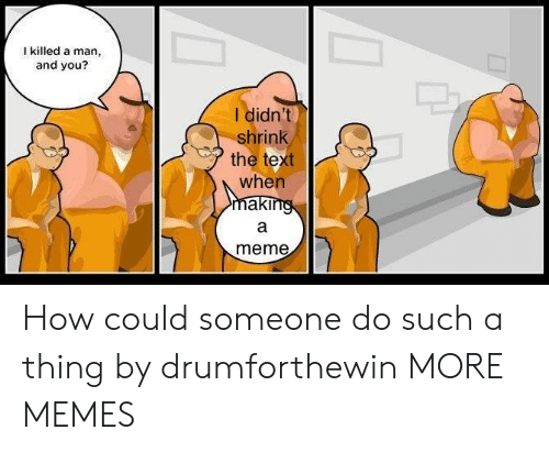 Killed A Man: I killed a man,  and you?  I didn't  shrink  the text  when  meme How could someone do such a thing by drumforthewin MORE MEMES