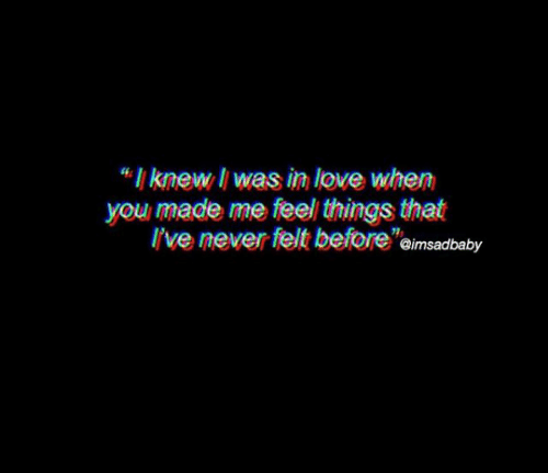 "Love, Never, and You: ""I knew li was in love when  you made me feel things that  l've never felt beforeimsadbaby"