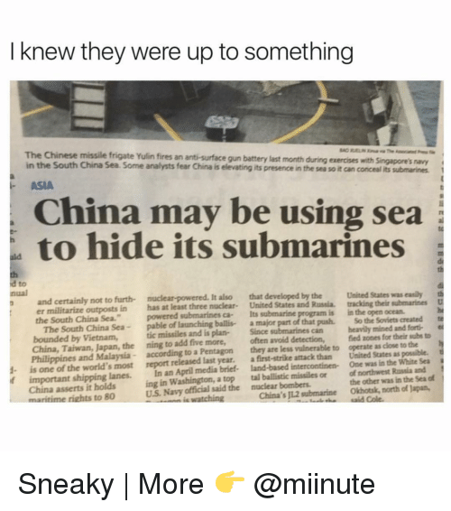 "Sneakiness: I knew they were up to something  The Chinese missile frigate Yulin fires an anti-surface gun battery last month during exercises with singapore's navy  in the South China Sea. Some analysts fear China is e  its presence in the sea soit can concealits submarines  ASIA  China may be using sea  to hide its submarines  a to  and certainly not to furth- It  also that developed by the United States was easily th  er militarize outposts in has at least three nuclear  United States and Russia. tracking their submarines  D  the South China Sea.""  powered submarines ca- Its submarine  is in the open ocean.  nual  The South China Sea  pable of launching ballis- a major part of that push. So the Soviets created te  bounded by Vietnam,  tic missiles and plan-  Since  can heavily mined and forti-  China, Taiwan, Japan, the ning to add five more,  often avoid detection,  fied zones for their subs to  h  Philippines and Malaysia according to a Pentagon  they are less vulnerable to operate as dose to the  t  1- is one of the world's most report released last year.  a first-strike attack than United States as possible.  if important shipping lanes.  In an April media brief- land-based intercontinen- One was in the White Sea  China asserts it holds  ing in Washington, a top tal ballistic missiles or of northwest Russia and  of  US Navy said the nuclear bombers.  the other was in the Sea maritime rights to 80  watching  China's JL2 submarine Okhotsk, north of Japan, Sneaky 