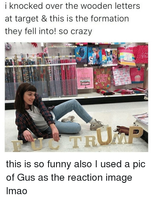 Crazy, Memes, and Target: i knocked over the wooden letters  at target & this is the formation  they fell into! so crazy  DAY HAP Y a this is so funny also I used a pic of Gus as the reaction image lmao