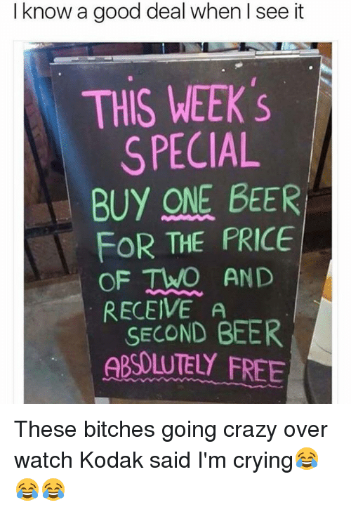 One Beer: I know a good deal when I see it  THIS WEEK 's  SPECIAL  BUY ONE BEER  FOR THE PRICE  OF TWO AND  RECEIVE A  SECOND BEER  ABSOLUTELY FREE These bitches going crazy over watch Kodak said I'm crying😂😂😂