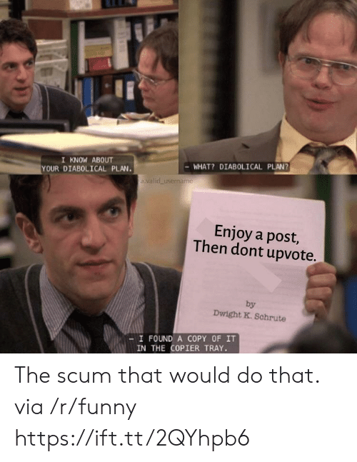 Funny, Via, and Post: I KNOW ABOUT  YOUR DIABOLICAL PLAN.  WHAT? DIABOLICAL PLAN?  a valid username  Enjoy a post,  Then dont upvote.  by  Dwight K. Schrute  -I FOUND A COPY OF IT  IN THE COPIER TRAY. The scum that would do that. via /r/funny https://ift.tt/2QYhpb6