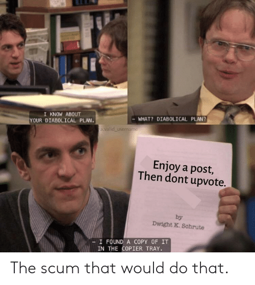 diabolical: I KNOW ABOUT  YOUR DIABOLICAL PLAN.  WHAT? DIABOLICAL PLAN?  a valid username  Enjoy a post,  Then dont upvote.  by  Dwight K. Schrute  -I FOUND A COPY OF IT  IN THE COPIER TRAY. The scum that would do that.