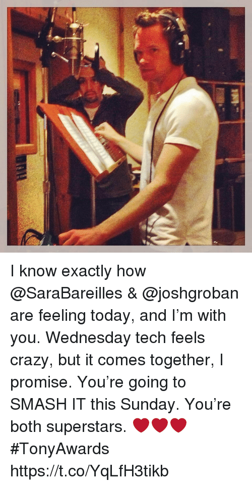 Crazy, Memes, and Smashing: I know exactly how @SaraBareilles & @joshgroban are feeling today, and I'm with you. Wednesday tech feels crazy, but it comes together, I promise. You're going to SMASH IT this Sunday. You're both superstars. ❤️❤️❤️ #TonyAwards https://t.co/YqLfH3tikb