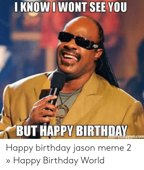 Birthday, Meme, and Happy Birthday: I KNOW I WONT SEE YOU  BUT HAPPY BIRTHDAY  nestappen.com Happy birthday jason meme 2 » Happy Birthday World