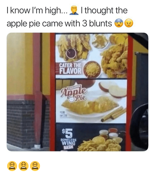 opie: I know I'm high...I thought the  apple pie came with 3 blunts  CATER THE  FLAVORe  oPie  LOO  al 235  $5 😩😩😩