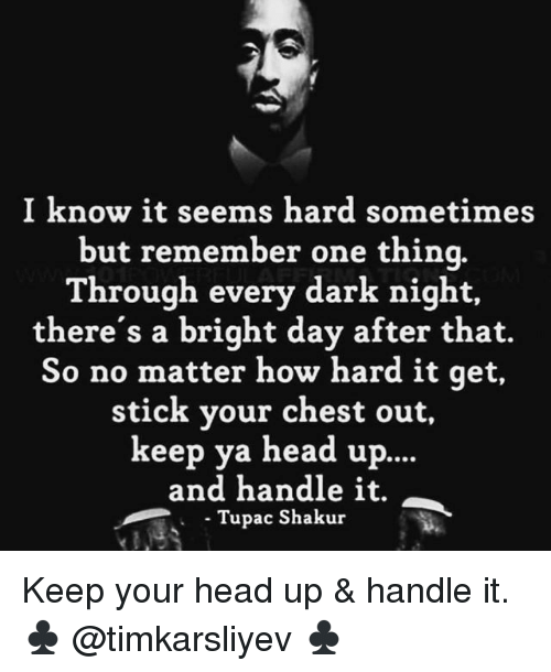 Tupac Shakur: I know it seems hard sometimes  but remember one thinq.  Through every dark night,  there's a bright day after that.  So no matter how hard it qet,  stick your chest out,  keep ya head up.  ...  and handle it.  Tupac Shakur Keep your head up & handle it. ♣️ @timkarsliyev ♣️