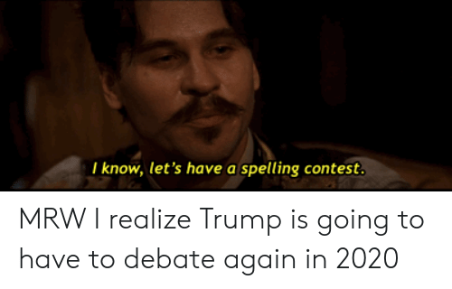 Mrw, Trump, and Reactiongifs: I know, let's have a spelling contest. MRW I realize Trump is going to have to debate again in 2020
