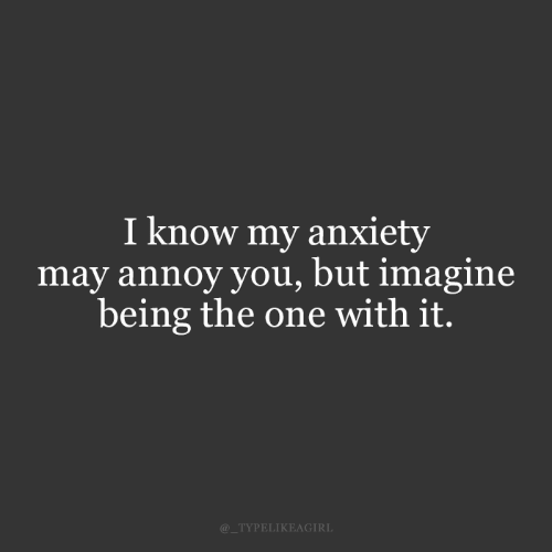 imagine: I know my anxiety  may annoy you, but imagine  being the one with it.  @_TYPELIKEAGIRL