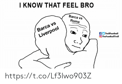 Barca: I KNOW THAT FEEL BRO  Barca vs  Roma  Barca vs  Liverpool  TrollFootball  O TheFootballTroll https://t.co/Lf3Iwo903Z
