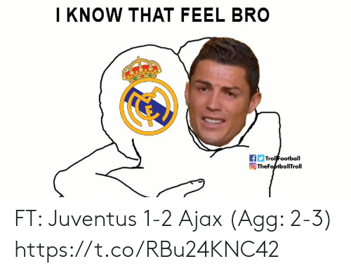ajax: I KNOW THAT FEEL BRO  Trol Football  TheFoptballTroll FT: Juventus 1-2 Ajax (Agg: 2-3) https://t.co/RBu24KNC42