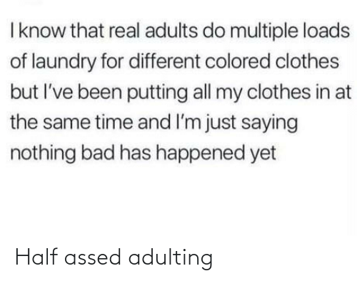 Clothes: I know that real adults do multiple loads  of laundry for different colored clothes  but I've been putting all my clothes in at  the same time and I'm just saying  nothing bad has happened yet Half assed adulting