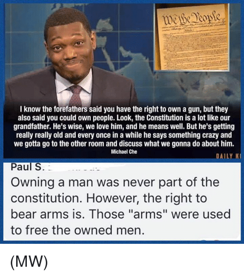 """Really Old: I know the forefathers said you have the right to own a gun, but they  also said you could own people. Look, the Constitution is a lot like our  grandfather. He's wise, we love him, and he means well. But he's getting  really really old and every once in a while he says something crazy and  we gotta go to the other room and discuss what we gonna do about him.  Michael Che  DAILY K  Paul S.  Owning a man was never part of the  constitution. However, the right to  bear arms is. Those """"arms"""" were used  to free the owned men. (MW)"""