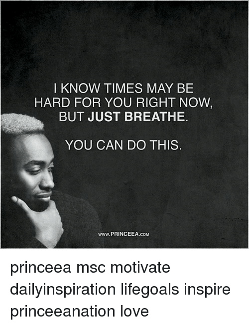 Love, Memes, and 🤖: I KNOW TIMES MAY BE  HARD FOR YOU RIGHT NOW  BUT JUST BREATHE  YOU CAN DO THIS  www.PRINCEEA.coM princeea msc motivate dailyinspiration lifegoals inspire princeeanation love