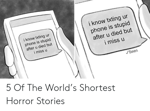 Shortest Horror Stories: i know txting ur  phone is stupid  after u died but  i miss u  i know txting ur  phone is stupid  after u died but  i miss u  Seen 5 Of The World's Shortest Horror Stories