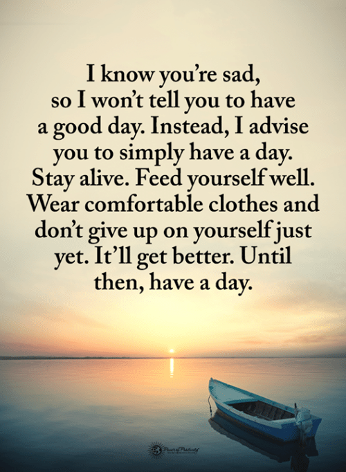 advise: I know vou're sad  so I won't tell vou to have  a good day. Instead, I advise  you to simply have a day.  Stay alive. Feed vourself well  Wear comfortable clothes and  don't give up on yourself just  yet. It'll get better. Until  then, have a day.