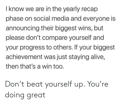 beat: I know we are in the yearly recap  phase on social media and everyone is  announcing their biggest wins, but  please don't compare yourself and  your progress to others. If your biggest  achievement was just staying alive,  then that's a win too. Don't beat yourself up. You're doing great