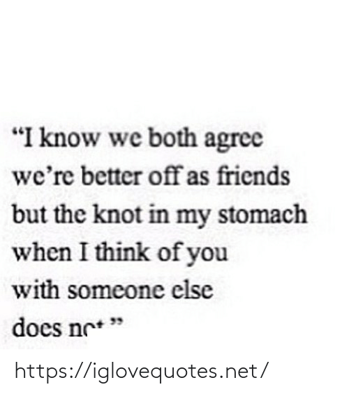 """agree: """"I know we both agree  we're better offas friends  but the knot in my stomach  when I think of you  with someone else  does ne* """" https://iglovequotes.net/"""