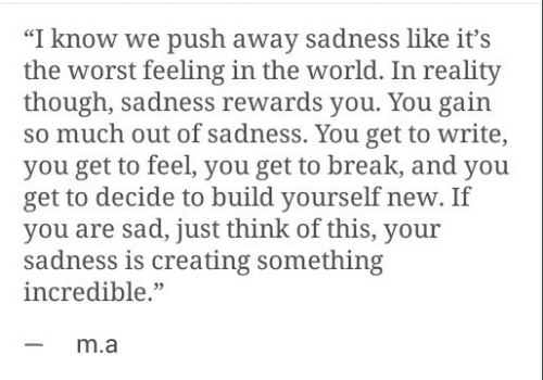 """The Worst, Break, and World: """"I know we push away sadness like it's  the worst feeling in the world. In reality  though, sadness rewards you. You gain  so much out of sadness. You get to write,  you get to feel, you get to break, and you  get to decide to build yourself new. If  you are sad, just think of this, your  sadness is creating something  incredible.""""  -m.a"""