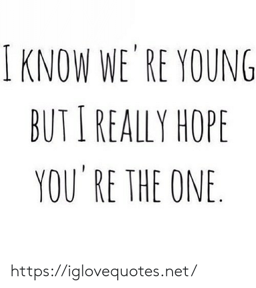 you re: I KNOW WE' RE YOUNG  BUTI REALLY HOPE  YOU RE THE ONE https://iglovequotes.net/