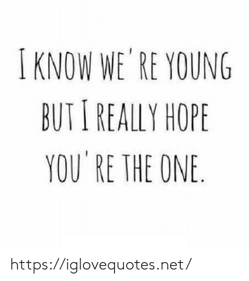Hope, Net, and One: I KNOW WE'RE YOUNG  BUT I REALLY HOPE  YOU RE THE ONE https://iglovequotes.net/