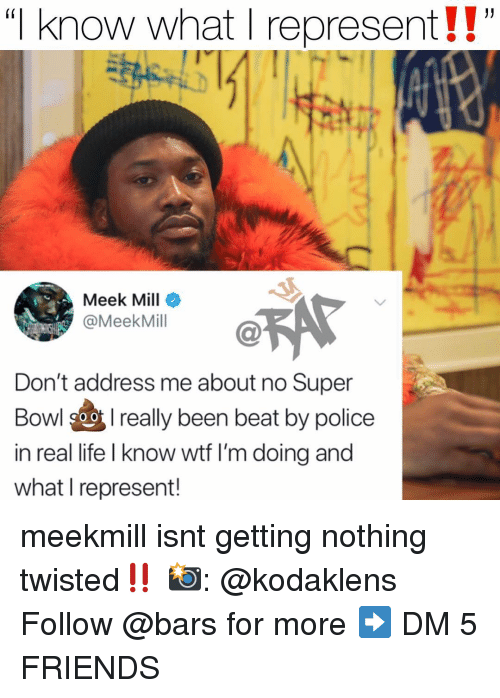"Friends, Life, and Meek Mill: ""I know what I represent!!""  (i  Meek Mill  @MeekMill  Don't address me about no Super  Bowl 9oreally been beat by police  in real life I know wtf I'm doing and  what I represent! meekmill isnt getting nothing twisted‼️ 📸: @kodaklens Follow @bars for more ➡️ DM 5 FRIENDS"