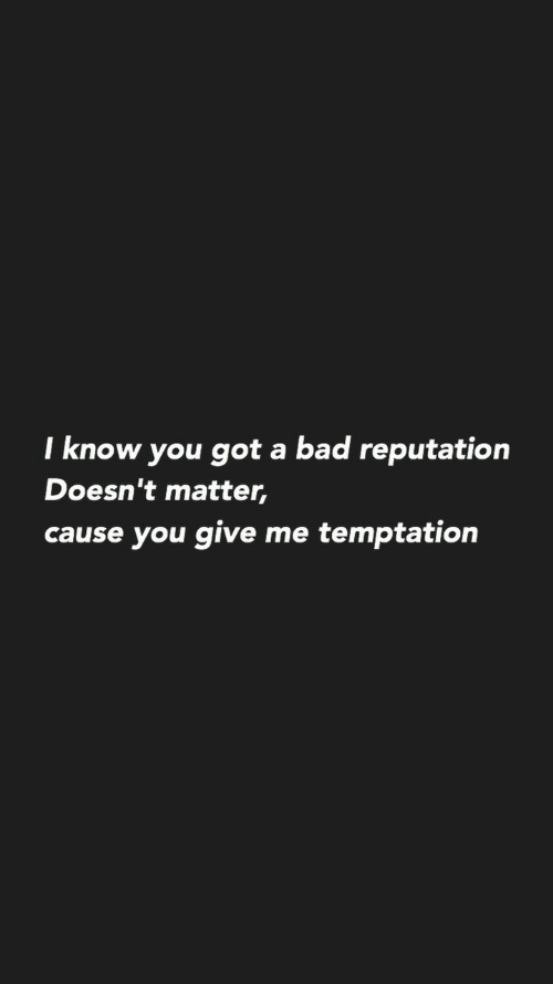 Doesnt Matter: I know you got a bad reputation  Doesn't matter,  cause you give me temptation