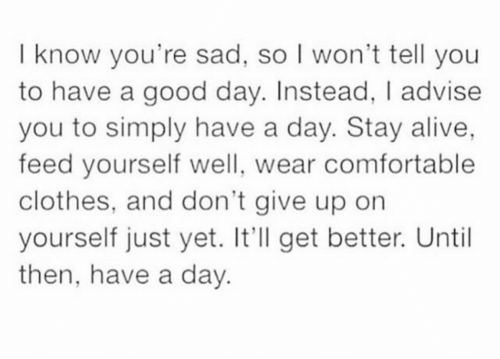 advise: I know you're sad, so I won't tell you  to have a good day. Instead, I advise  you to simply have a day. Stay alive,  feed yourself well, wear comfortable  clothes, and don't give up orn  yourself just yet. It'll get better. Until  then, have a day.
