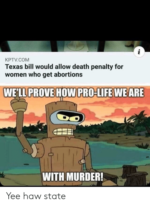 yee: i  KPTV.COM  Texas bill would allow death penalty for  women who get abortions  WELL PROVE HOW PRO-LIFE WE ARE  WITH MURDER! Yee haw state