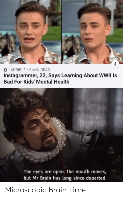 moves: i  LADBIBLE 2 MIN READ  Instagrammer, 22, Says Learning About WWII Is  Bad For Kids' Mental Health  The eyes are open, the mouth moves,  but Mr Brain has long since departed Microscopic Brain Time