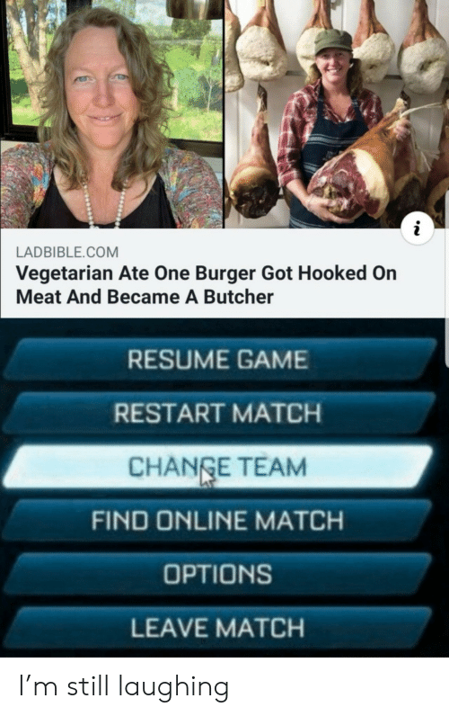 Resume: i  LADBIBLE.COM  Vegetarian Ate One Burger Got Hooked On  Meat And Became A Butcher  RESUME GAME  RESTART MATCH  CHANGE TEAM  FIND ONLINE MATCH  OPTIONS  LEAVE MATCH I'm still laughing