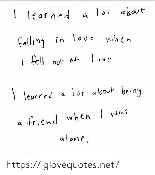 learned: I learned  lot about  falling in love  when  love  I fell out of  lot about being  I learned  friend when I was  alone. https://iglovequotes.net/
