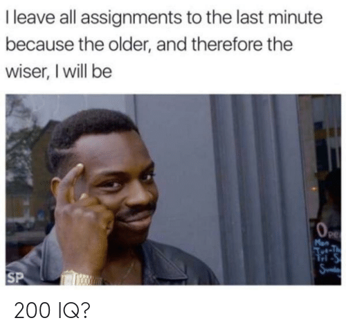 tut: I leave all assignments to the last minute  because the older, and therefore the  wiser, I will be  Man  Tut-T  M-S  Sund  SP 200 IQ?