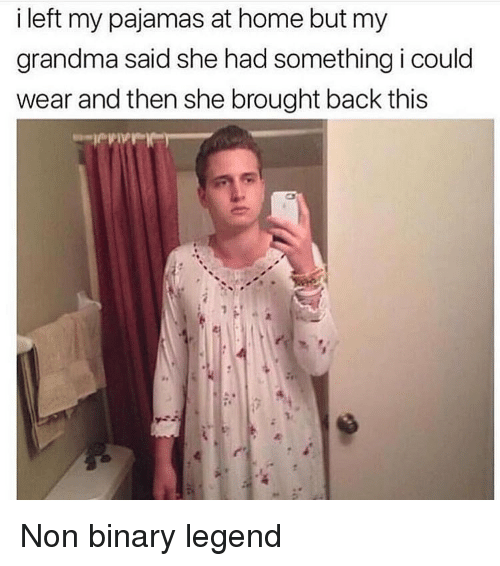 Grandma, Home, and Relatable: i left my pajamas at home but my  grandma said she had something i could  wear and then she brought back this Non binary legend