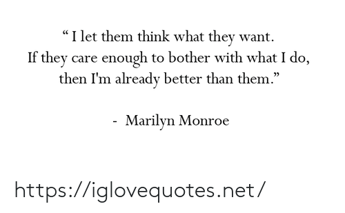 "Marilyn Monroe: ""I let them think what they want.  If they care enough to bother with what I do,  then I'm already better than them.""  Marilyn Monroe https://iglovequotes.net/"