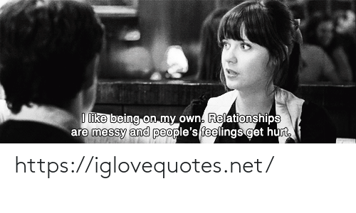 Peoples: I like being on my own. Relationships  are messy and people's feelings get hurt. https://iglovequotes.net/