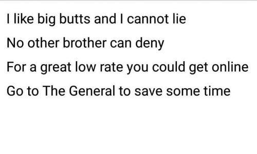 deny: I like big butts and I cannot lie  No other brother can deny  For a great low rate you could get online  Go to The General to save some time