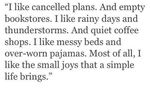 """simple life: """"I like cancelled plans. And empty  bookstores. I like rainy days and  thunderstorms. And quiet coffee  shops. I like messy beds and  over-worn pajamas. Most of all, I  like the small joys that a simple  life brings."""""""