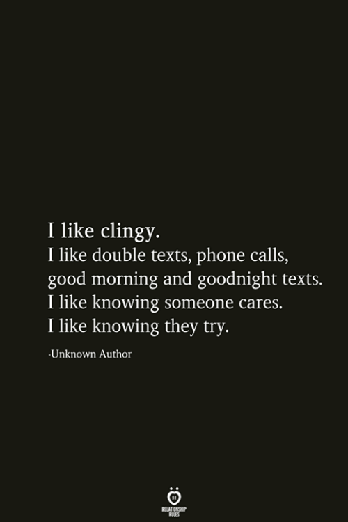 Phone, Good Morning, and Good: I like clingy.  I like double texts, phone calls,  good morning and goodnight texts.  I like knowing someone cares.  I like knowing they try.  Unknown Author  RELATIONSHIP