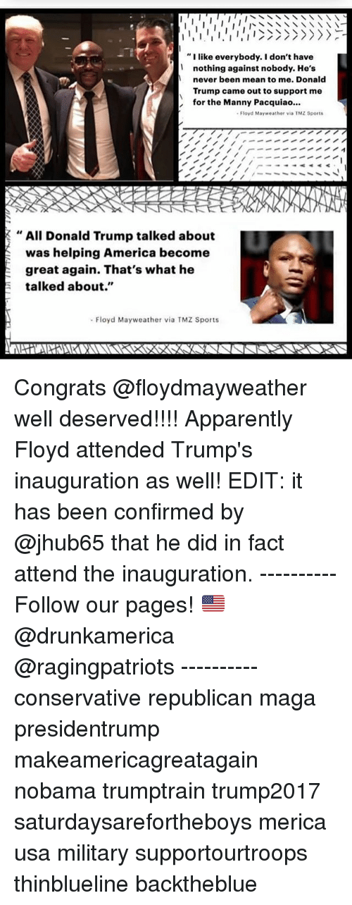 "tmz sports: ""I like everybody. I don't have  nothing against nobody. He's  never been mean to me. Donald  Trump came out to support me  for the Manny Pacquiao..  Floyd Mayweather via TMZ Sports  , All Donald Trump talked about  was helping America become  great again. That's what he  talked about.""  Floyd Mayweather via TMZ Sports Congrats @floydmayweather well deserved!!!! Apparently Floyd attended Trump's inauguration as well! EDIT: it has been confirmed by @jhub65 that he did in fact attend the inauguration. ---------- Follow our pages! 🇺🇸 @drunkamerica @ragingpatriots ---------- conservative republican maga presidentrump makeamericagreatagain nobama trumptrain trump2017 saturdaysarefortheboys merica usa military supportourtroops thinblueline backtheblue"
