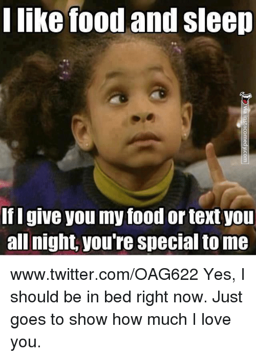 I Like Food: I like food and sleep  If I give you my food or textyou  all night you're special to me www.twitter.com/OAG622 Yes, I should be in bed right now. Just goes to show how much I love you.