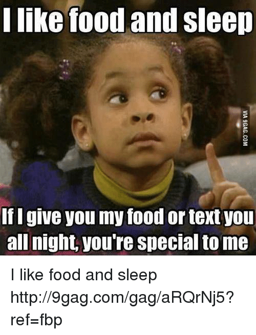 I Like Food: I like food and sleep  If I give you my food or textyou  all night, you're Special to me I like food and sleep
