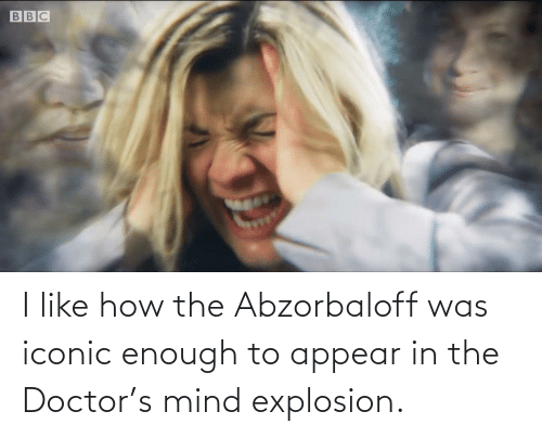 explosion: I like how the Abzorbaloff was iconic enough to appear in the Doctor's mind explosion.