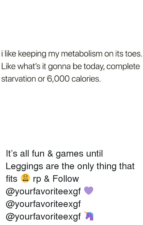 Games, Leggings, and Today: i like keeping my metabolism on its toes.  Like what's it gonna be today, complete  starvation or 6,000 calories. It's all fun & games until Leggings are the only thing that fits 😩 rp & Follow @yourfavoriteexgf 💜 @yourfavoriteexgf @yourfavoriteexgf 🦄