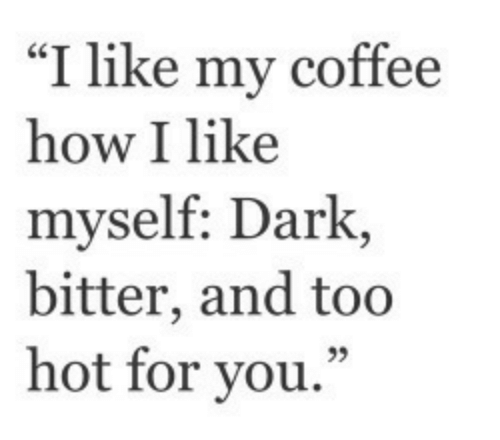 "Coffee, How, and Dark: ""I like my coffee  how I like  myself: Dark,  bitter, and too  hot for you."