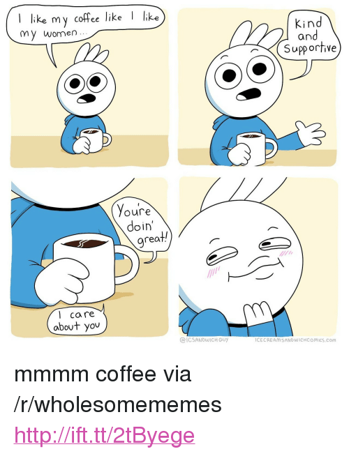 "Coffee, Http, and Women: I like my coffee like Iike  my women..  Kind  and  Supp orfive  Youre  doin'  grea  t/  1  l care  abovt you  @ICSANDWICH GU)y  ICECREAMSANDWICHCOMICS.Com <p>mmmm coffee via /r/wholesomememes <a href=""http://ift.tt/2tByege"">http://ift.tt/2tByege</a></p>"